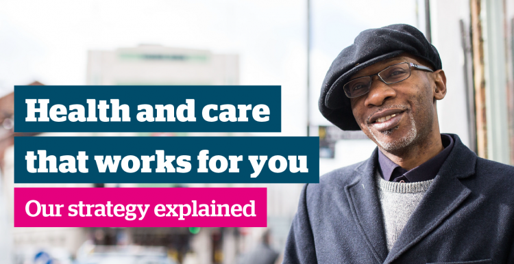 Health and care that works for you: Our strategy explained